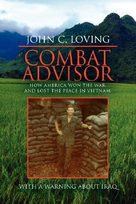 Combat Advisor: How America Won the War and Lost the Peace in Vietnam John C. Loving