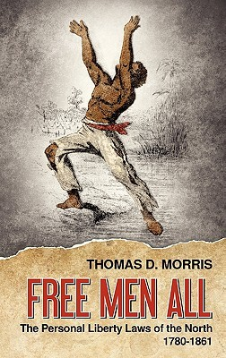 Free Men All: The Personal Liberty Laws of the North 1780-1861 Thomas D. Morris