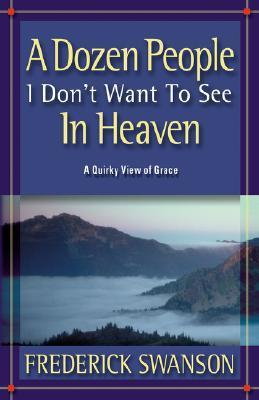 A Dozen People I Dont Want to See in Heaven Frederick J. Swanson