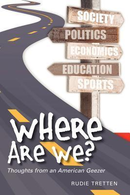 Where Are We?: Thoughts from an American Geezer  by  Rudie Tretten