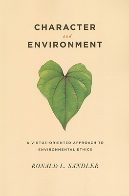 Character and Environment: A Virtue-Oriented Approach to Environmental Ethics Ronald L. Sandler