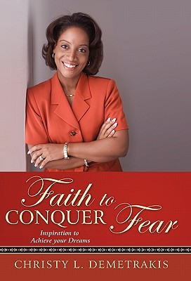 Faith to Conquer Fear: Inspiration to Achieve Your Dreams Christy L. Demetrakis