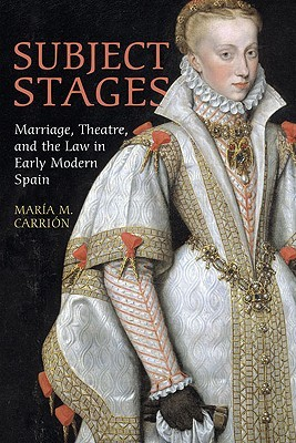 Subject Stages: Marriage, Theatre, and the Law in Early Modern Spain  by  Maria  M. Carrion