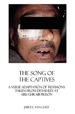 The Song of the Captives: A Verse Adaptation of Testimony Taken from Detainees at Abu Ghraib Prison  by  Jabez L. Van Cleef