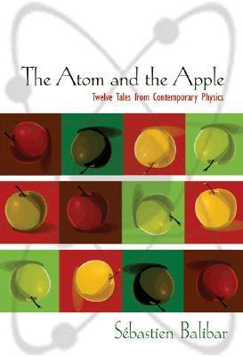 The Atom and the Apple: Twelve Tales from Contemporary Physics  by  Sébastien Balibar
