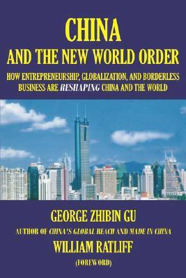 China And The New World Order: How Entrepreneurship, Globalization, And Borderless Business Are Reshaping China And The World  by  Zhibin Gu George