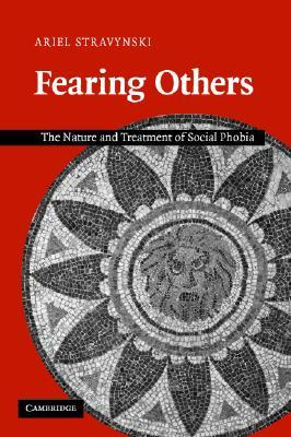 Fearing Others: The Nature and Treatment of Social Phobia Ariel Stravynski