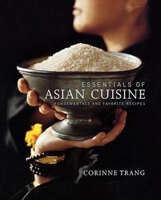 Essentials of Asian Cuisine: Fundamentals and Favorite Recipes Corinne Trang