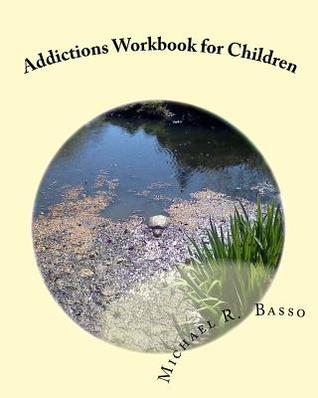 Addictions Workbook for Children: For Parents and Teachers Too Michael R. Basso