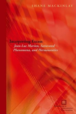 Interpreting Excess: Jean-Luc Marion, Saturated Phenomena, and Hermeneutics  by  Shane Mackinlay