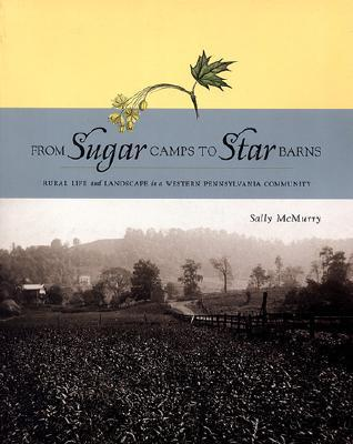 From Sugar Camps to Star Barns: Rural Life and Landscape in a Western Pennsylvania Community  by  Sally McMurry