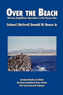 Over the Beach: US Army Amphibious Operations in the Korean War Donald W. Boose Jr.