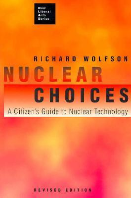 Nuclear Choices: A Citizens Guide To Nuclear Technology  by  Richard Wolfson