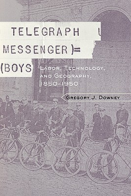 Telegraph Messenger Boys: Labor, Communication and Technology, 1850-1950  by  Gregory Downey