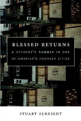 Blessed Returns: A Students Summer in One of Americas Poorest Cities  by  Stuart Albright