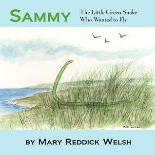 Sammy, the Little Green Snake Who Wanted to Fly Mary Reddick Welsh