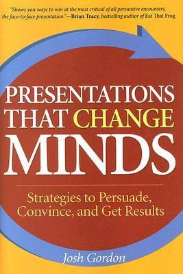 Presentations That Change Minds: Strategies to Persuade, Convince, and Get Results Josh Gordon