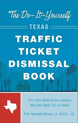The Do-It-Yourself Texas Traffic Ticket Dismissal Book: The Little Book Some Lawyers May Not Want You to Read  by  Reynaldo Ramirez Jr.