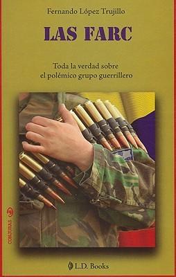 Las Farc: Toda la Verdad Sobre el Polemico Grupo Guerrillero Fernando López Trujillo
