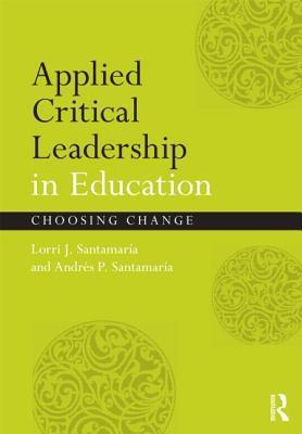Applied Critical Leadership in Education: Choosing Change Lorri J. Santamaría-A.
