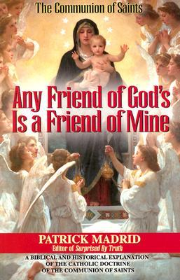 Any Friend of Gods Is a Friend of Mine: A Biblical and Historical Explanation of the Catholic Doctrine of the Communion of Saints Patrick Madrid