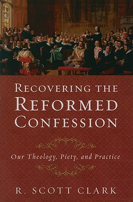 Recovering the Reformed Confession: Our Theology, Piety, and Practice  by  R. Scott Clark