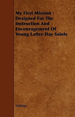 My First Mission: Designed for the Instruction and Encouragement of Young Latter-Day Saints  by  Various