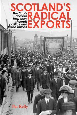 Scotlands Radical Exports: The Scots Abroad - How They Shaped Politics and Trade Unions Pat Kelly