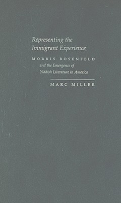 Representing the Immigrant Experience: Morris Rosenfeld and the Emergence of Yiddish Literature in America  by  Marc Miller