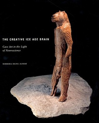 The Creative Ice Age Brain: Cave Art in the Light of Neuroscience  by  Barbara Olins Alpert