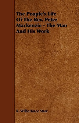 The Peoples Life of the REV. Peter MacKenzie - The Man and His Work R. Wilberforce Starr