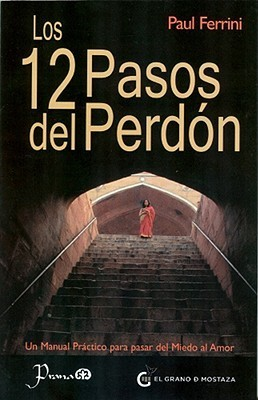 Los 12 Pasos del Perdon: Un Manual Practico Para Pasar del Miedo al Amor  by  Paul Ferrini