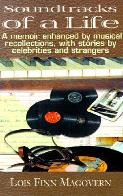 Soundtracks of a Life: A Memoir Enhanced  by  Musical Recollections, with Stories by Celebrities and Strangers by Lois Finn Magovern