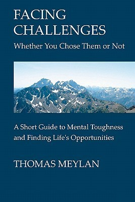 Facing Challenges Whether You Chose Them or Not: A Short Guide to Mental Toughness and Finding Lifes Opportunities Thomas Meylan