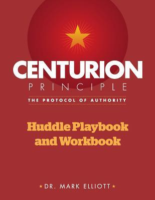 Centurion Principle: The Protocol of Authority: Huddle Playbook & Workbook  by  Mark Elliott