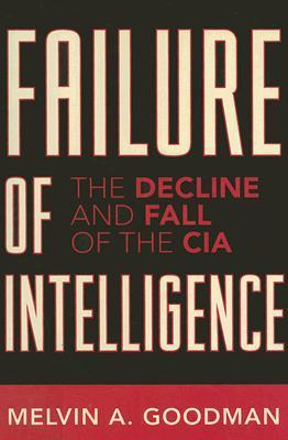 Failure of Intelligence: The Decline and Fall of the CIA  by  Melvin A. Goodman