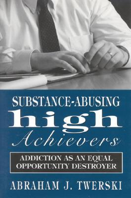 Substance-Abusing High Achievers: Addiction as an Equal Opportunity Destroyer  by  Abraham J. Twerski