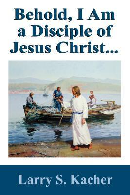 Behold, I Am a Disciple of Jesus Christ..  by  Larry S Kacher