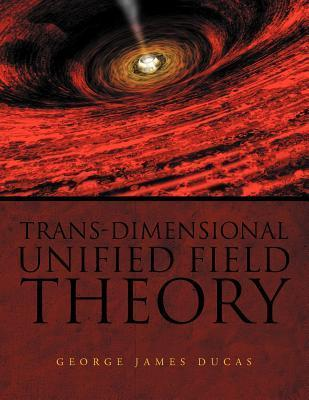 Trans-Dimensional Unified Field Theory  by  George James Ducas