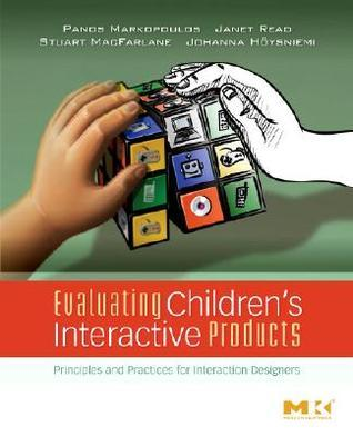 Evaluating Childrens Interactive Products: Principles and Practices for Interaction Designers Panos Markopoulos