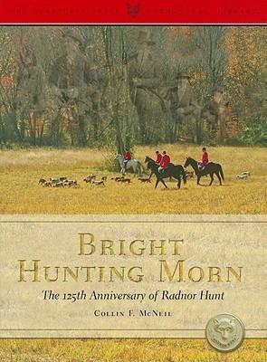 Bright Hunting Morn: The 125th Anniversary of the Radnor Hunt Collin F. McNeil
