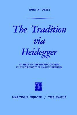 The Tradition Via Heidegger: An Essay on the Meaning of Being in the Philosophy of Martin Heidegger  by  John N. Deely