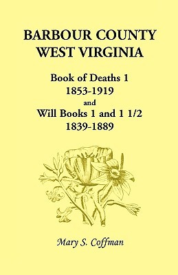 Barbour County, West Virginia, Book of Deaths 1, 1853-1919 and Will Books 1 and 1 1/2, 1839-1889 Mary S. Coffman