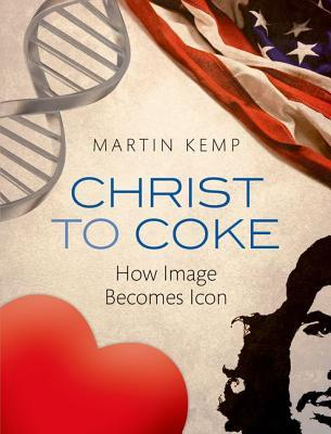 Christ to Coke: How Image Becomes Icon  by  Martin Kemp