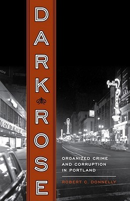 Dark Rose: Organized Crime and Corruption in Portland  by  Robert C. Donnelly