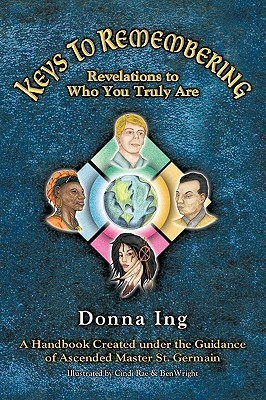 Keys to Remembering: Revelations to Who You Truly Are  by  Donna Ing