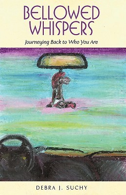 Bellowed Whispers: Journeying Back to Who You Are Debra J. Suchy