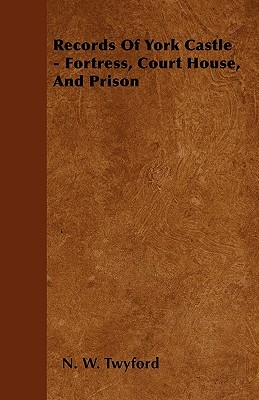 Records of York Castle - Fortress, Court House, and Prison  by  N. W. Twyford