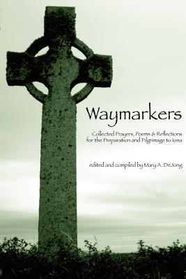 Waymarkers: Collected Prayers, Poems & Reflections for the Pilgrimage to Iona Mary A DeJong