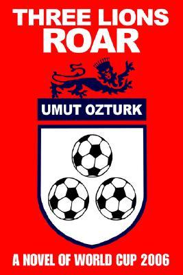 Three Lions Roar: A Novel of World Cup 2006 Umut Öztürk